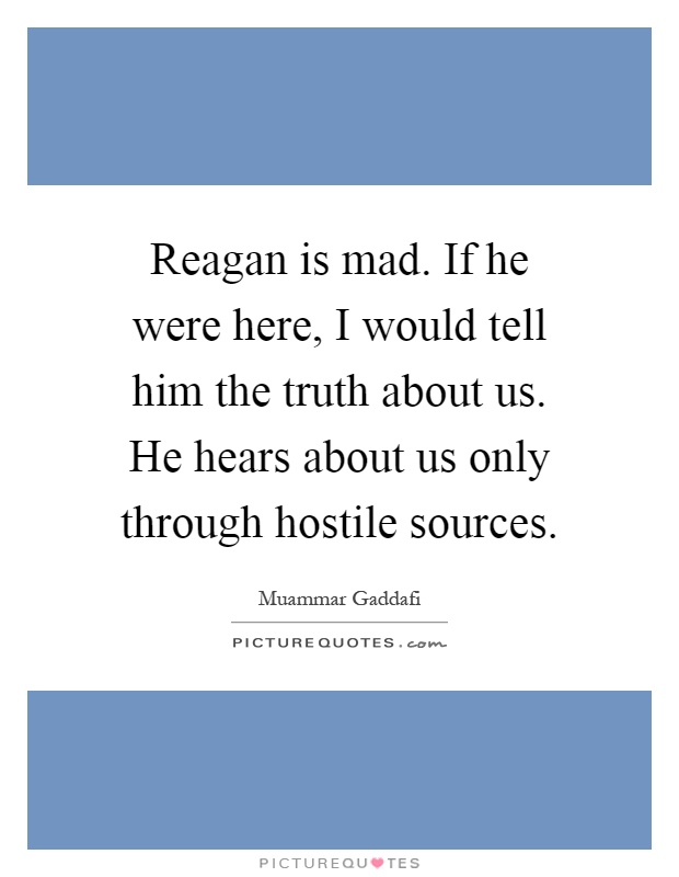 Reagan is mad. If he were here, I would tell him the truth about us. He hears about us only through hostile sources Picture Quote #1