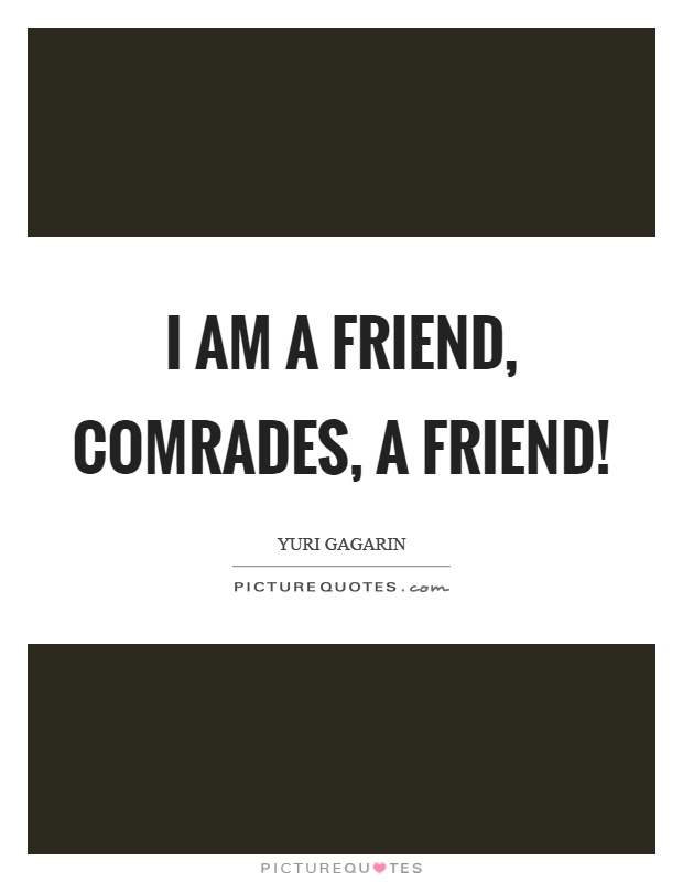 I am a friend, comrades, a friend! Picture Quote #1