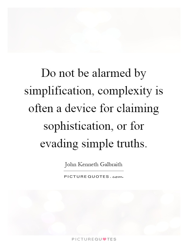 Do not be alarmed by simplification, complexity is often a device for claiming sophistication, or for evading simple truths Picture Quote #1