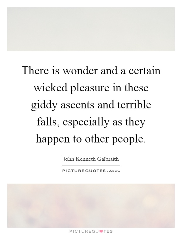 There is wonder and a certain wicked pleasure in these giddy ascents and terrible falls, especially as they happen to other people Picture Quote #1