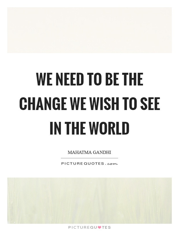 We need to be the change we wish to see in the world Picture Quote #1