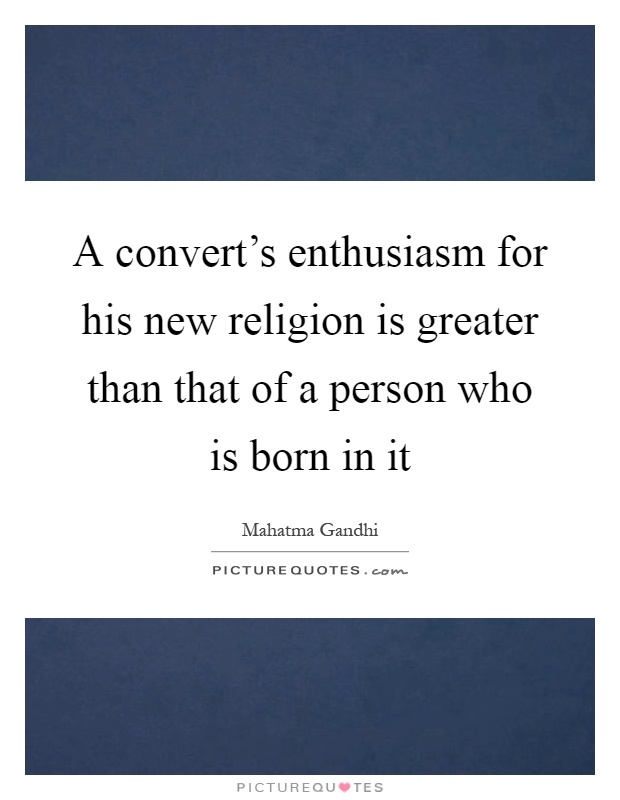 A convert's enthusiasm for his new religion is greater than that of a person who is born in it Picture Quote #1