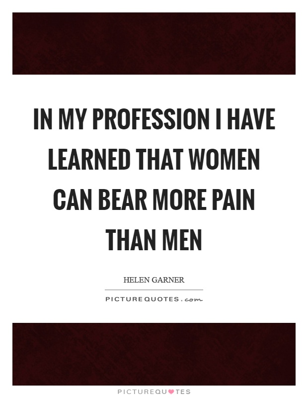 In my profession I have learned that women can bear more pain than men Picture Quote #1