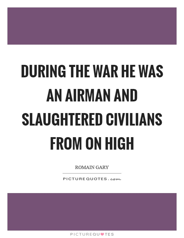 During the war he was an airman and slaughtered civilians from on high Picture Quote #1