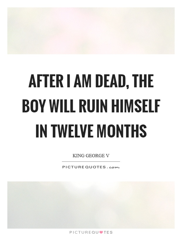 After I am dead, the boy will ruin himself in twelve months Picture Quote #1
