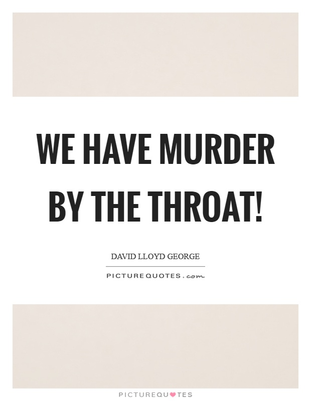 We have murder by the throat! Picture Quote #1