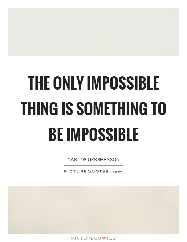 The only impossible thing is something to be impossible Picture Quote #1