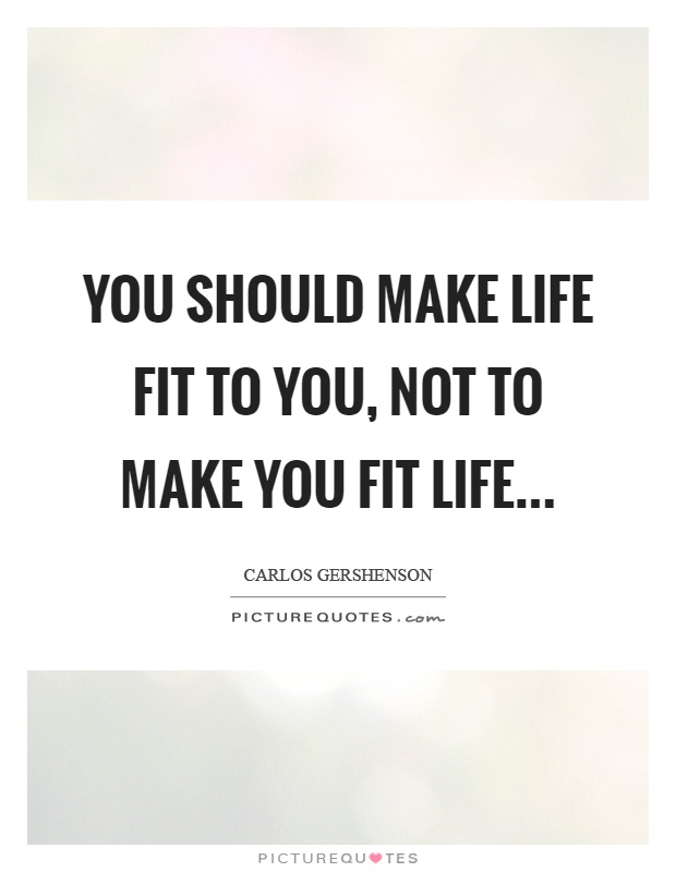 You should make life fit to you, not to make you fit life Picture Quote #1