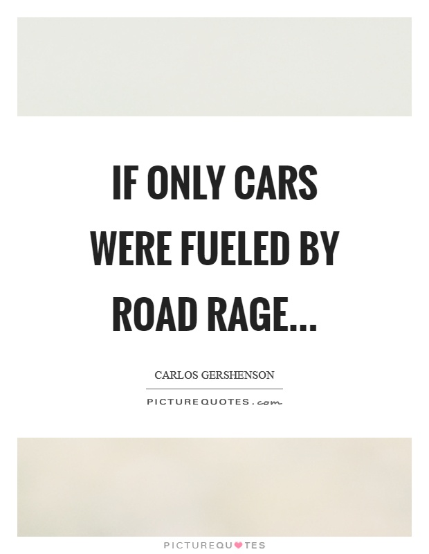 If only cars were fueled by road rage Picture Quote #1