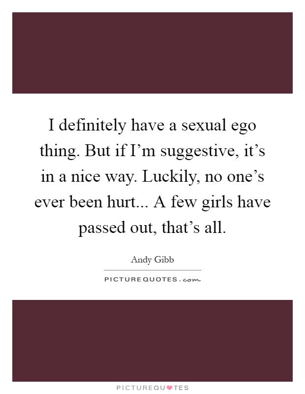 i definitely have a sexual ego thing but if i m suggestive