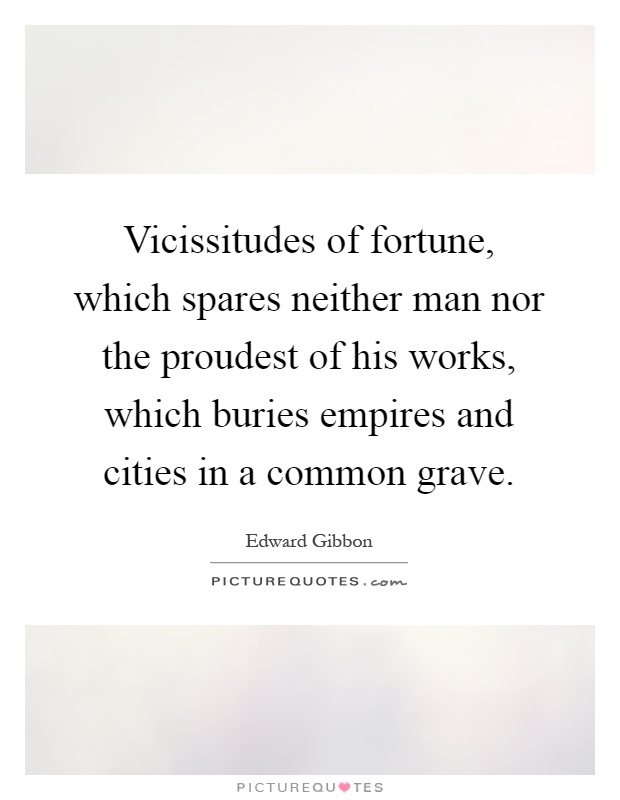 Vicissitudes of fortune, which spares neither man nor the proudest of his works, which buries empires and cities in a common grave Picture Quote #1
