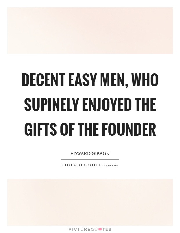 Decent easy men, who supinely enjoyed the gifts of the founder Picture Quote #1