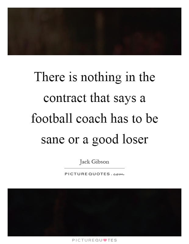 There is nothing in the contract that says a football coach has to be sane or a good loser Picture Quote #1
