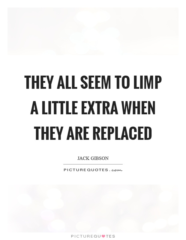 They all seem to limp a little extra when they are replaced Picture Quote #1