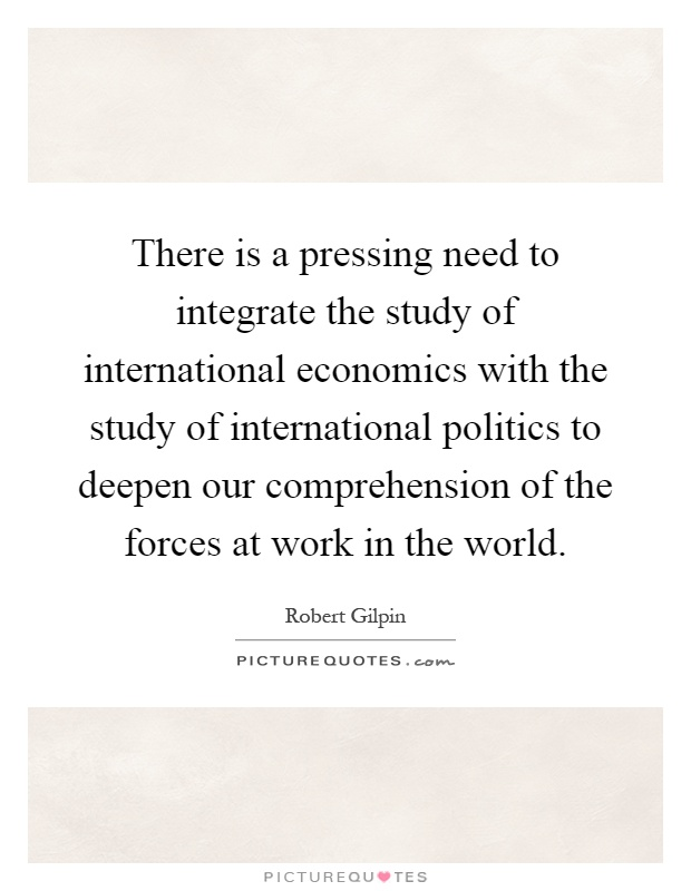 There is a pressing need to integrate the study of international economics with the study of international politics to deepen our comprehension of the forces at work in the world Picture Quote #1