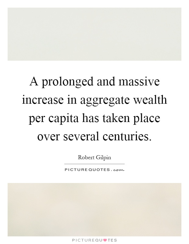 A prolonged and massive increase in aggregate wealth per capita has taken place over several centuries Picture Quote #1