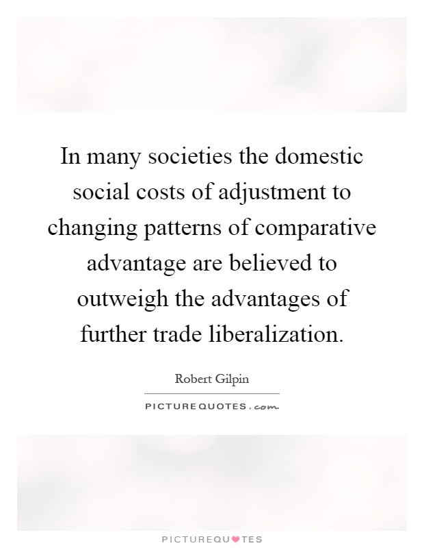 In many societies the domestic social costs of adjustment to changing patterns of comparative advantage are believed to outweigh the advantages of further trade liberalization Picture Quote #1