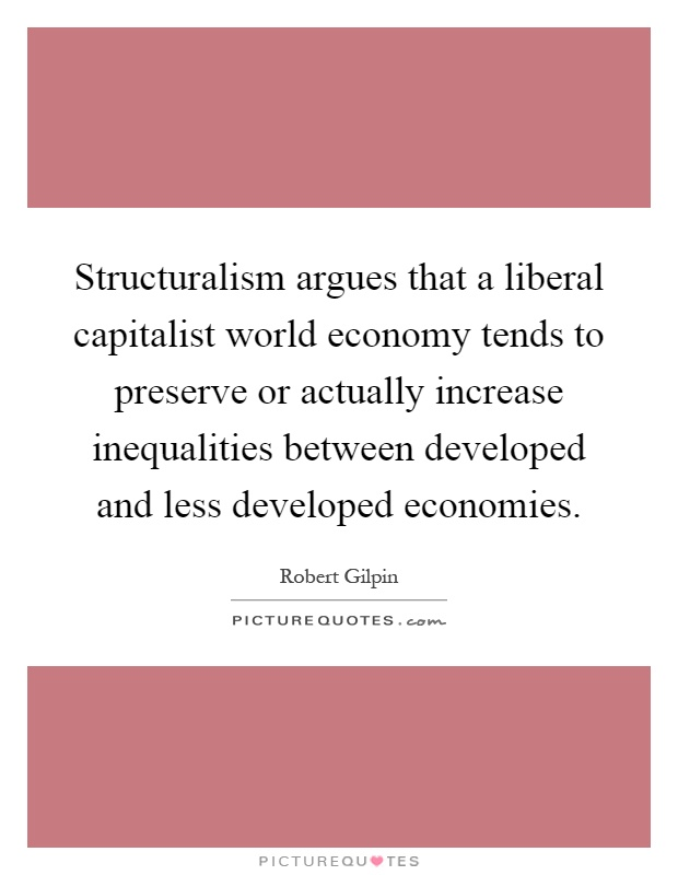 Structuralism argues that a liberal capitalist world economy tends to preserve or actually increase inequalities between developed and less developed economies Picture Quote #1