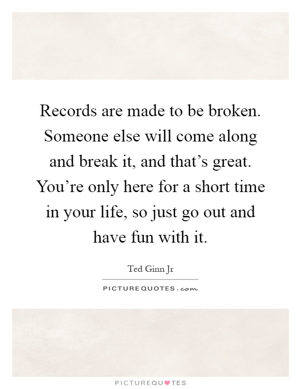 Records are made to be broken. Someone else will come along and break it, and that's great. You're only here for a short time in your life, so just go out and have fun with it Picture Quote #1