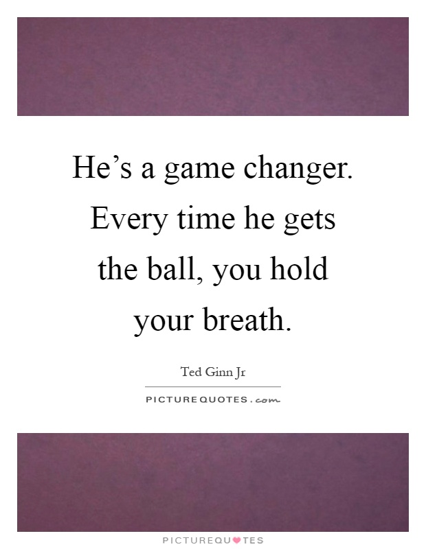 He's a game changer. Every time he gets the ball, you hold your breath Picture Quote #1