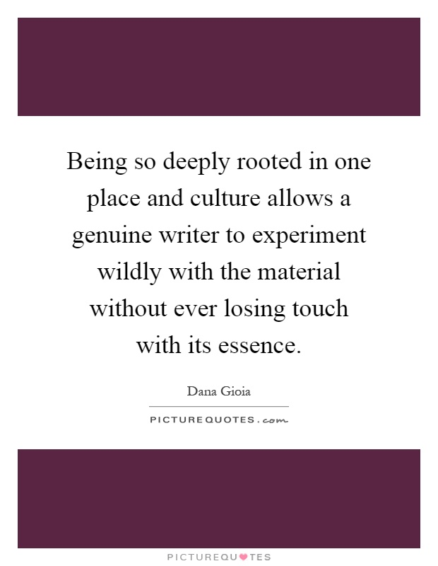 Being so deeply rooted in one place and culture allows a genuine writer to experiment wildly with the material without ever losing touch with its essence Picture Quote #1