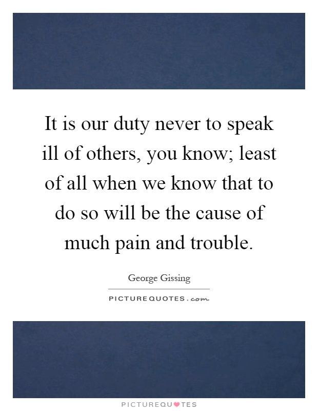 It is our duty never to speak ill of others, you know; least of all when we know that to do so will be the cause of much pain and trouble Picture Quote #1