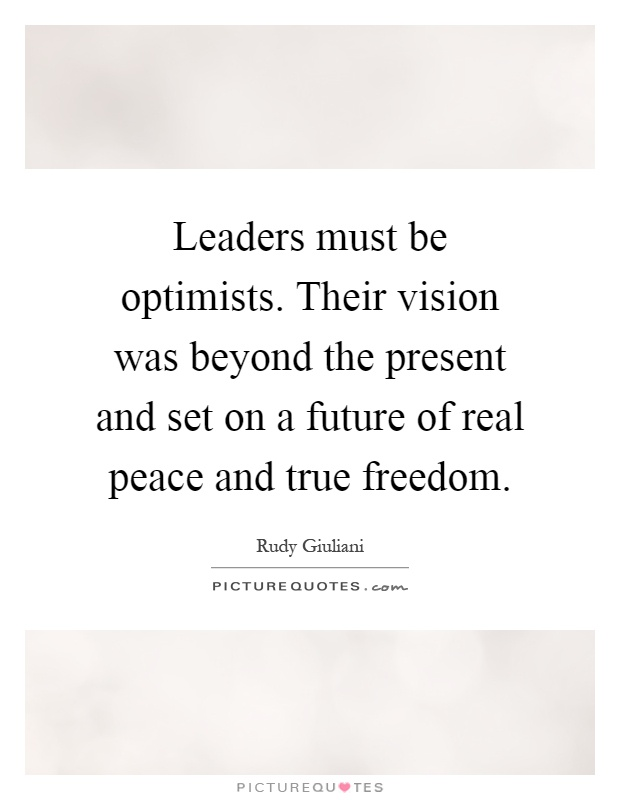 Leaders must be optimists. Their vision was beyond the present and set on a future of real peace and true freedom Picture Quote #1