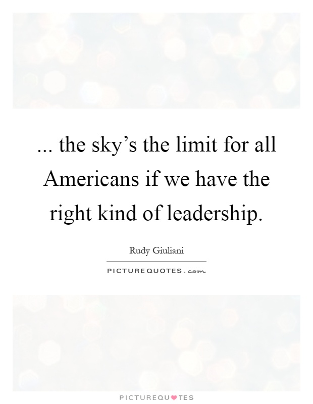... the sky's the limit for all Americans if we have the right kind of leadership Picture Quote #1
