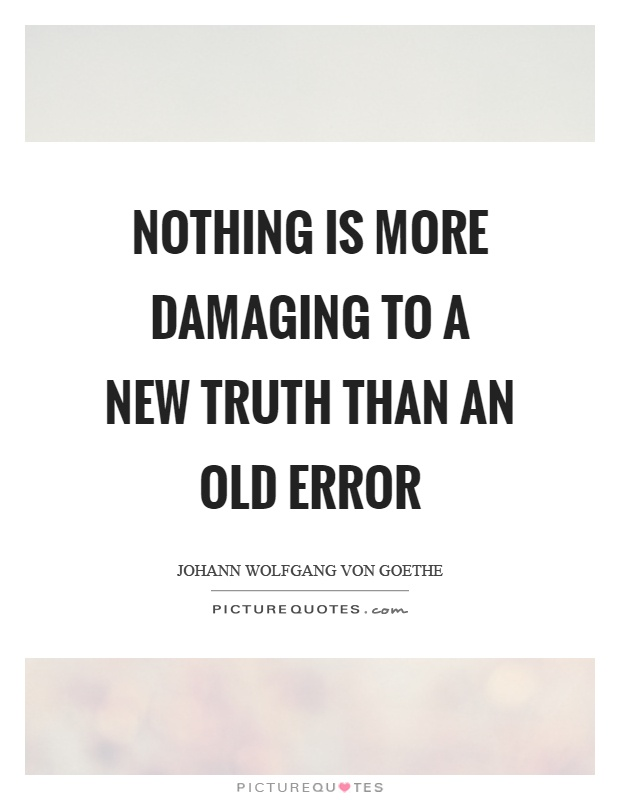 Nothing is more damaging to a new truth than an old error Picture Quote #1