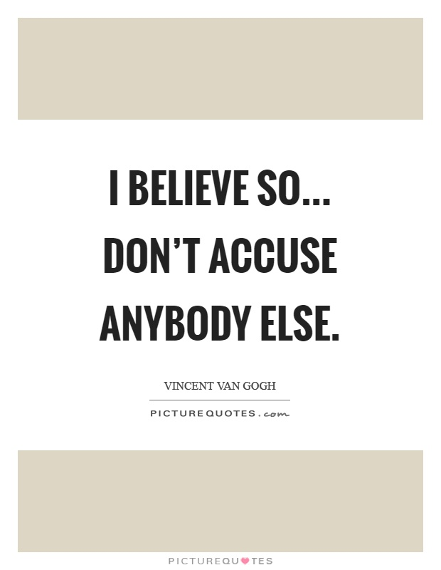 I believe so... Don't accuse anybody else Picture Quote #1