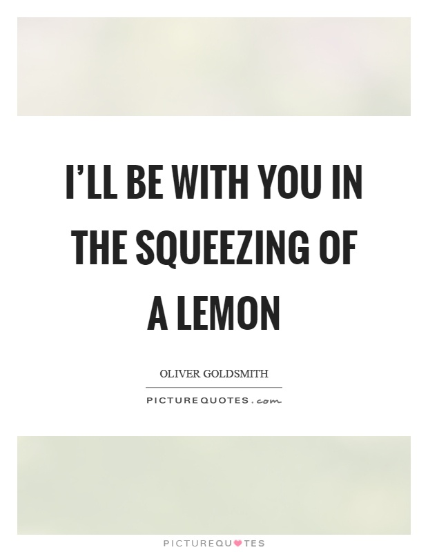 I'll be with you in the squeezing of a lemon Picture Quote #1