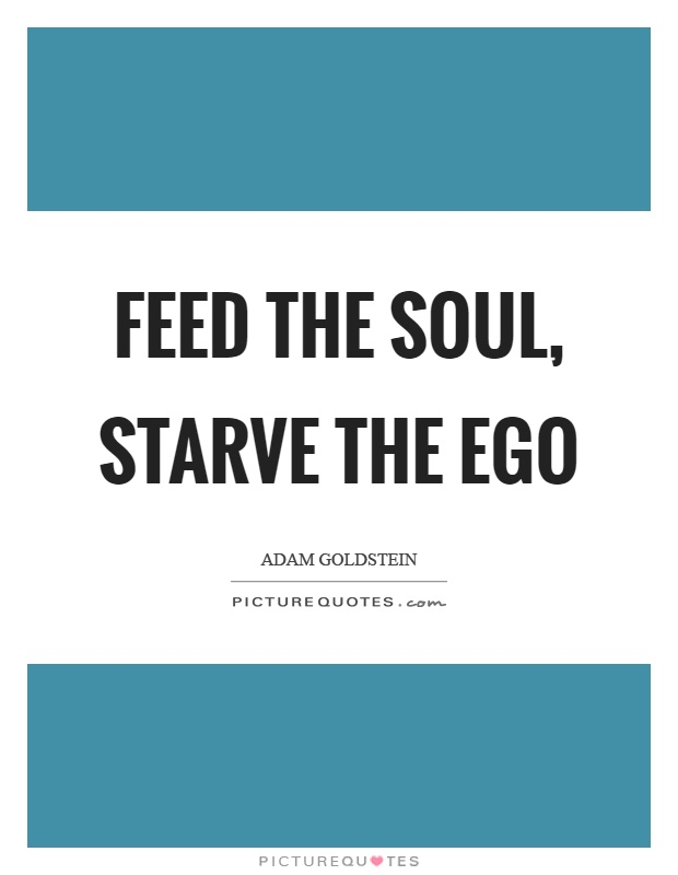 Feed the soul, starve the ego Picture Quote #1