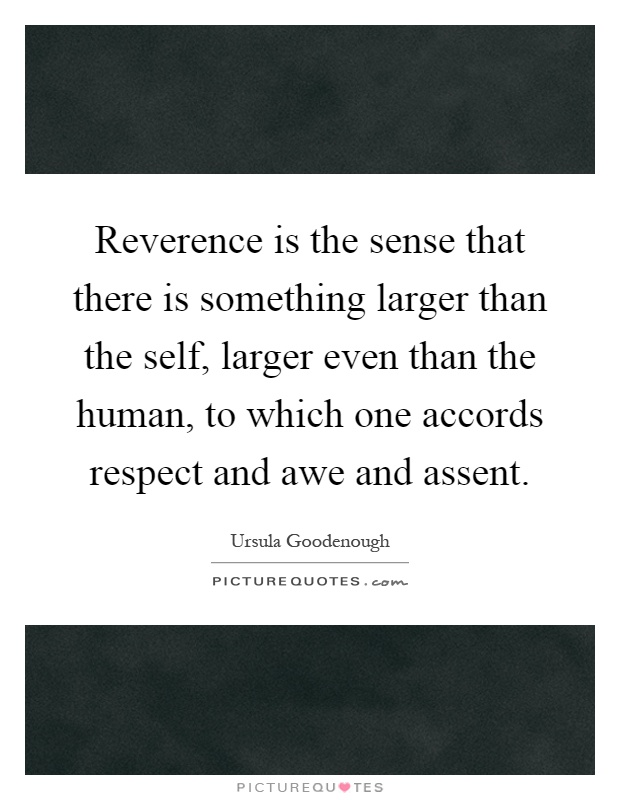 Reverence is the sense that there is something larger than the self, larger even than the human, to which one accords respect and awe and assent Picture Quote #1