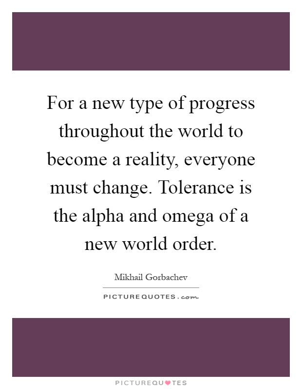 For a new type of progress throughout the world to become a reality, everyone must change. Tolerance is the alpha and omega of a new world order Picture Quote #1
