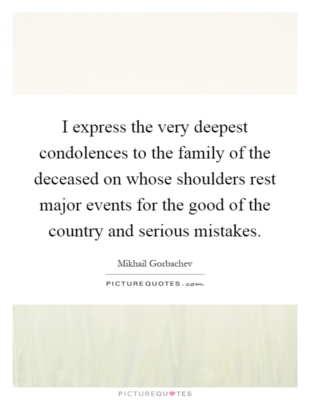 I express the very deepest condolences to the family of the deceased on whose shoulders rest major events for the good of the country and serious mistakes Picture Quote #1