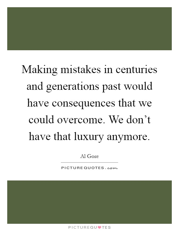 Making mistakes in centuries and generations past would have consequences that we could overcome. We don't have that luxury anymore Picture Quote #1