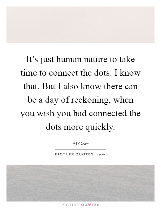 It's just human nature to take time to connect the dots. I know that. But I also know there can be a day of reckoning, when you wish you had connected the dots more quickly Picture Quote #1