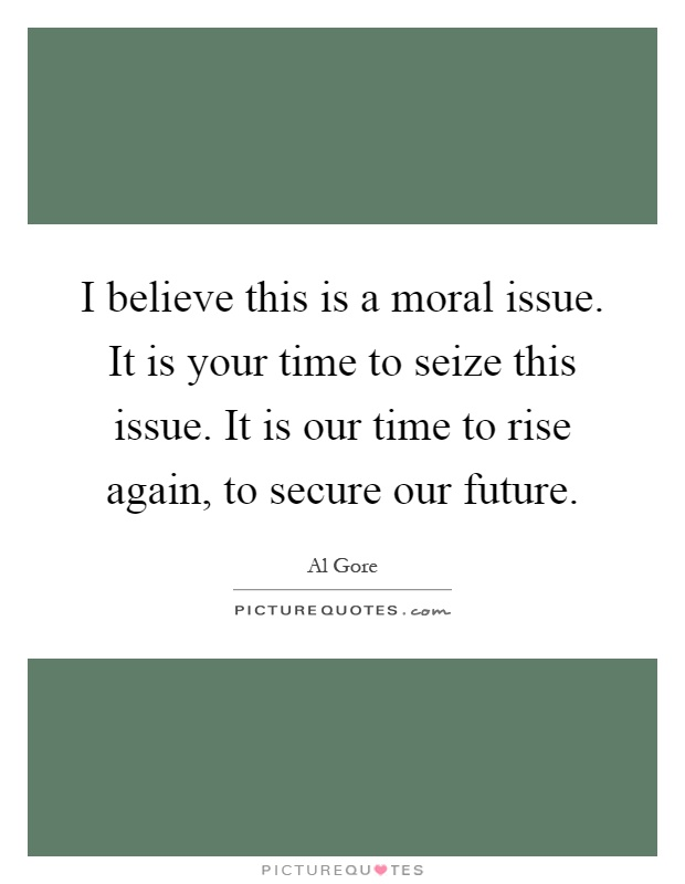 I believe this is a moral issue. It is your time to seize this issue. It is our time to rise again, to secure our future Picture Quote #1