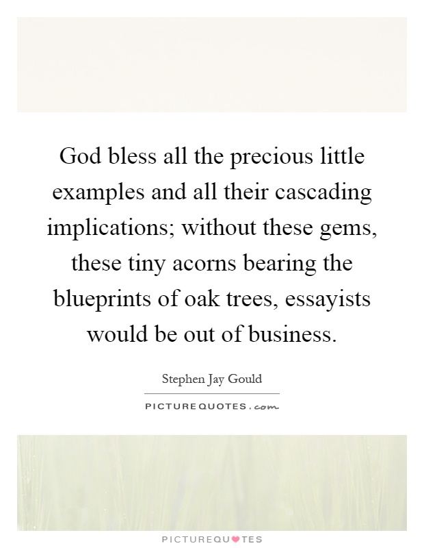 God bless all the precious little examples and all their cascading implications; without these gems, these tiny acorns bearing the blueprints of oak trees, essayists would be out of business Picture Quote #1