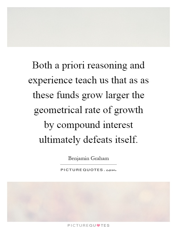 Both a priori reasoning and experience teach us that as as these funds grow larger the geometrical rate of growth by compound interest ultimately defeats itself Picture Quote #1