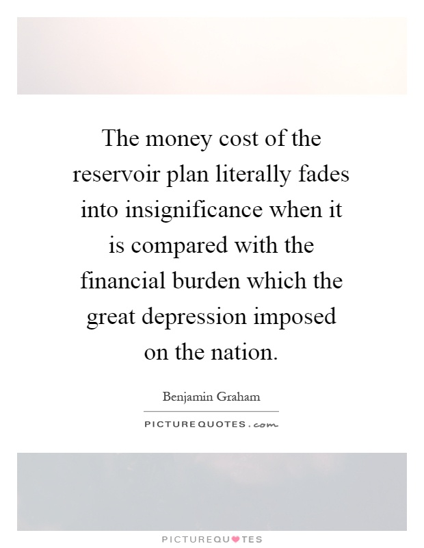 The money cost of the reservoir plan literally fades into insignificance when it is compared with the financial burden which the great depression imposed on the nation Picture Quote #1