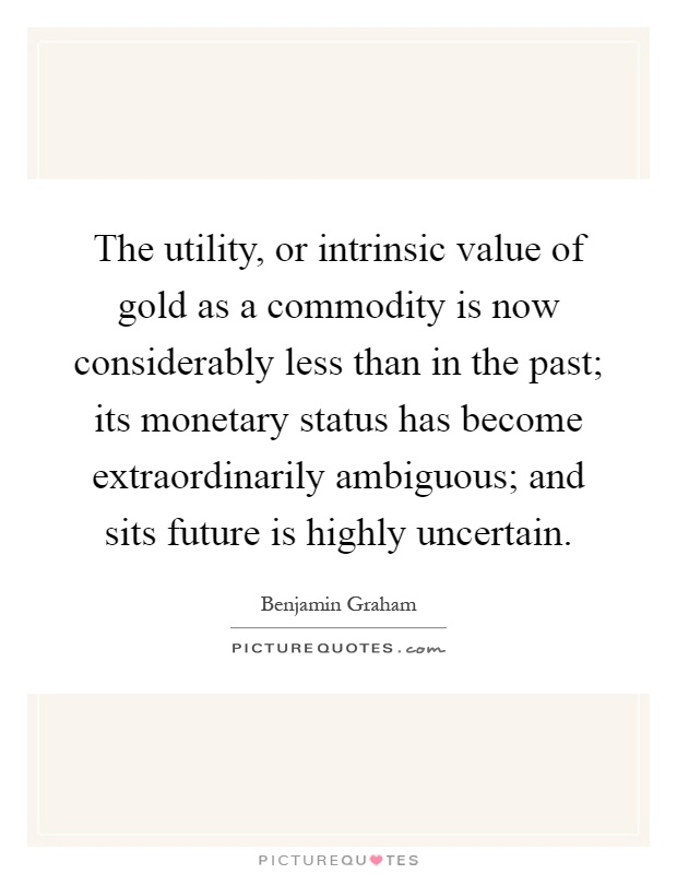 The utility, or intrinsic value of gold as a commodity is now considerably less than in the past; its monetary status has become extraordinarily ambiguous; and sits future is highly uncertain Picture Quote #1