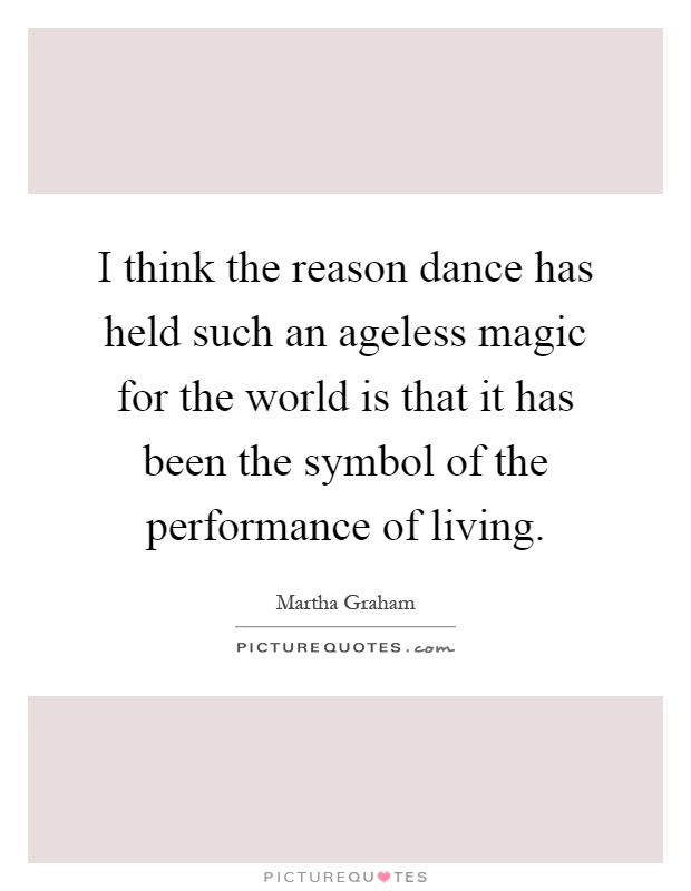 I think the reason dance has held such an ageless magic for the world is that it has been the symbol of the performance of living Picture Quote #1