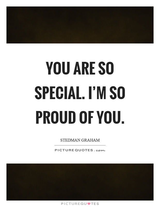 You are so special. I'm so proud of you Picture Quote #1