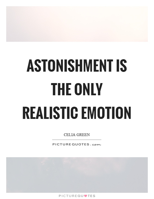 Astonishment is the only realistic emotion Picture Quote #1