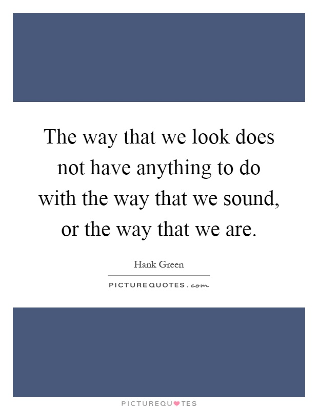 The way that we look does not have anything to do with the ...