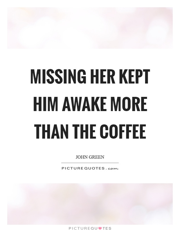Missing her kept him awake more than the coffee Picture Quote #1