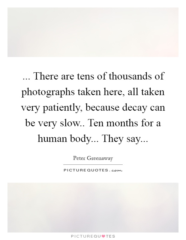 ... There are tens of thousands of photographs taken here, all taken very patiently, because decay can be very slow.. Ten months for a human body... They say Picture Quote #1