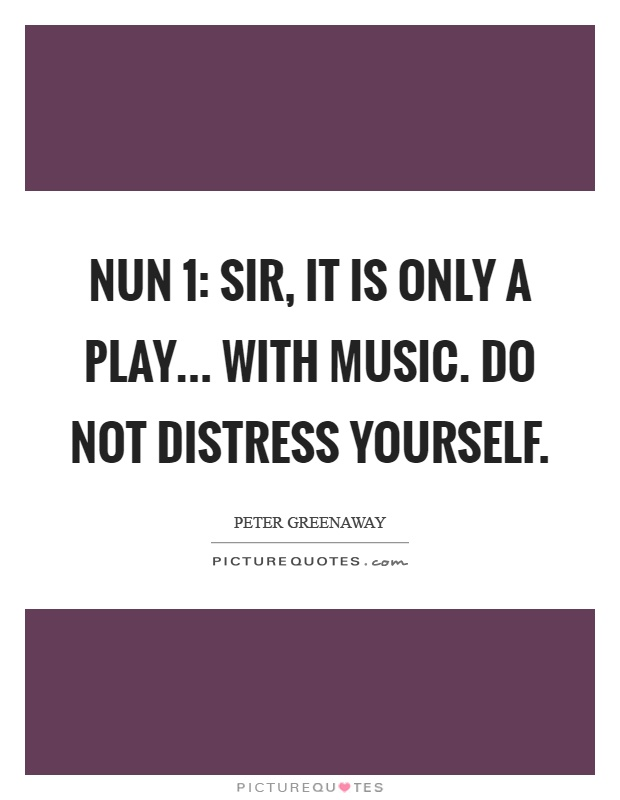 Nun 1: Sir, it is only a play... With music. Do not distress yourself Picture Quote #1