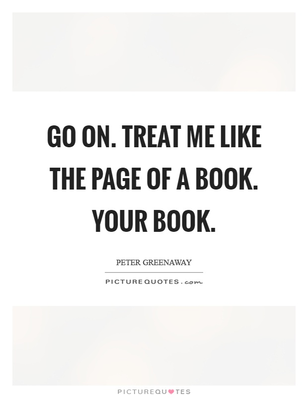 Go on. Treat me like the page of a book. Your book Picture Quote #1